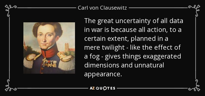 The great uncertainty of all data in war is because all action, to a certain extent, planned in a mere twilight - like the effect of a fog - gives things exaggerated dimensions and unnatural appearance. - Carl von Clausewitz