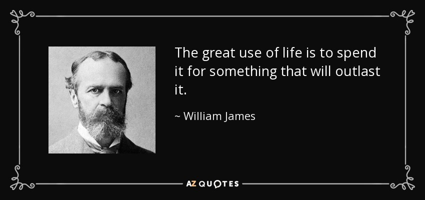 The great use of life is to spend it for something that will outlast it. - William James