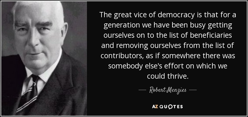 The great vice of democracy is that for a generation we have been busy getting ourselves on to the list of beneficiaries and removing ourselves from the list of contributors, as if somewhere there was somebody else's effort on which we could thrive. - Robert Menzies