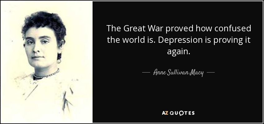 The Great War proved how confused the world is. Depression is proving it again. - Anne Sullivan Macy