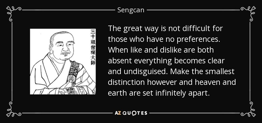 The great way is not difficult for those who have no preferences. When like and dislike are both absent everything becomes clear and undisguised. Make the smallest distinction however and heaven and earth are set infinitely apart. - Sengcan
