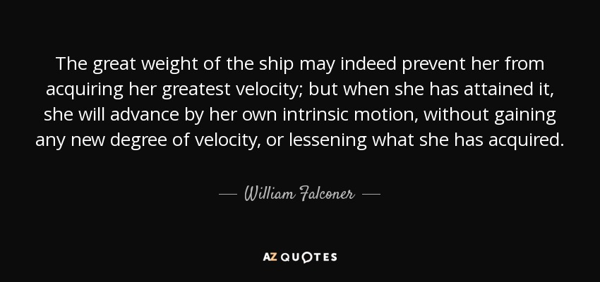 The great weight of the ship may indeed prevent her from acquiring her greatest velocity; but when she has attained it, she will advance by her own intrinsic motion, without gaining any new degree of velocity, or lessening what she has acquired. - William Falconer