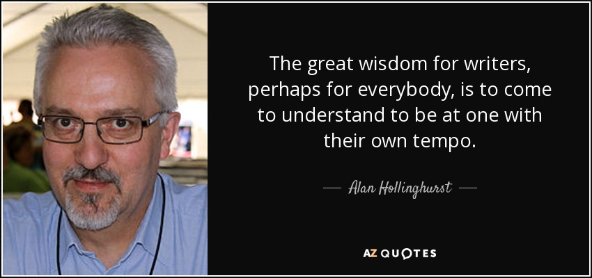 The great wisdom for writers, perhaps for everybody, is to come to understand to be at one with their own tempo. - Alan Hollinghurst