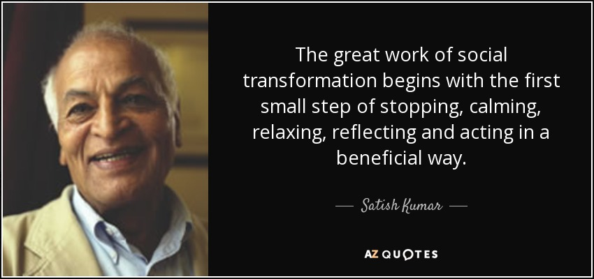 The great work of social transformation begins with the first small step of stopping, calming, relaxing, reflecting and acting in a beneficial way. - Satish Kumar