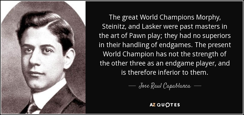 The great World Champions Morphy, Steinitz, and Lasker were past masters in the art of Pawn play; they had no superiors in their handling of endgames. The present World Champion has not the strength of the other three as an endgame player, and is therefore inferior to them. - Jose Raul Capablanca