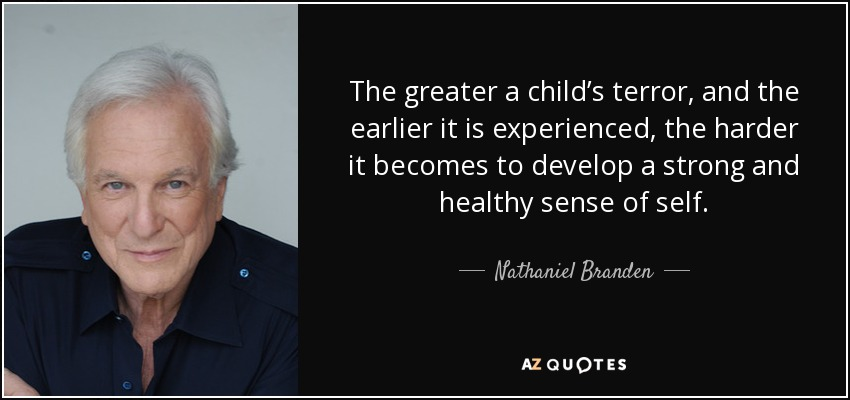The greater a child's terror, and the earlier it is experienced, the harder it becomes to develop a strong and healthy sense of self. - Nathaniel Branden