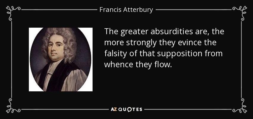 The greater absurdities are, the more strongly they evince the falsity of that supposition from whence they flow. - Francis Atterbury