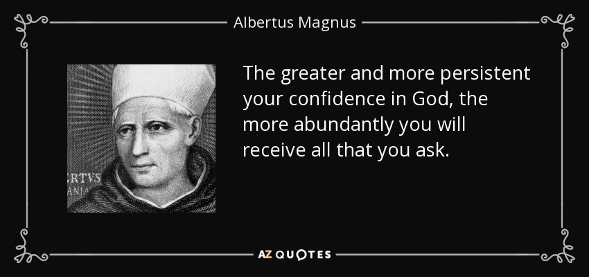 The greater and more persistent your confidence in God, the more abundantly you will receive all that you ask. - Albertus Magnus