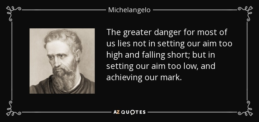 The greater danger for most of us lies not in setting our aim too high and falling short; but in setting our aim too low, and achieving our mark. - Michelangelo