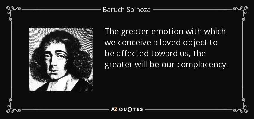 The greater emotion with which we conceive a loved object to be affected toward us, the greater will be our complacency. - Baruch Spinoza
