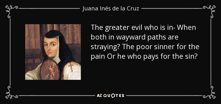 The greater evil who is in- When both in wayward paths are straying? The poor sinner for the pain Or he who pays for the sin? - Juana Inés de la Cruz