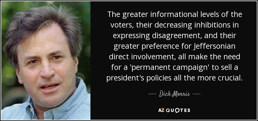 The greater informational levels of the voters, their decreasing inhibitions in expressing disagreement, and their greater preference for Jeffersonian direct involvement, all make the need for a 'permanent campaign' to sell a president's policies all the more crucial. - Dick Morris
