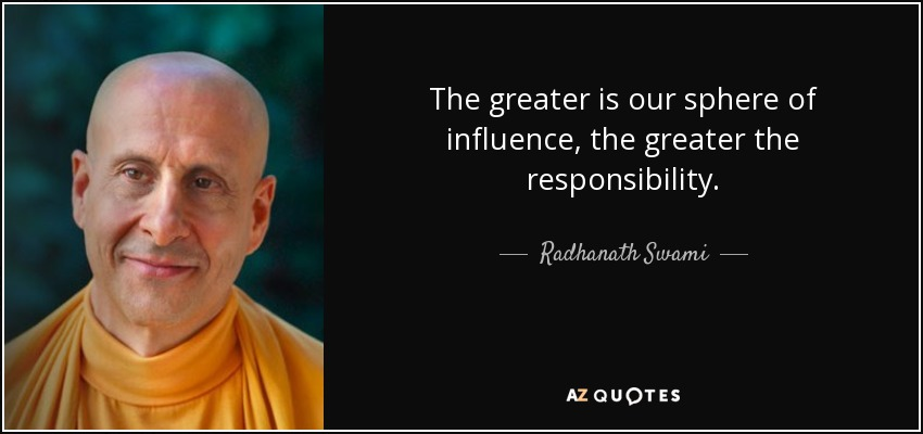 The greater is our sphere of influence, the greater the responsibility. - Radhanath Swami