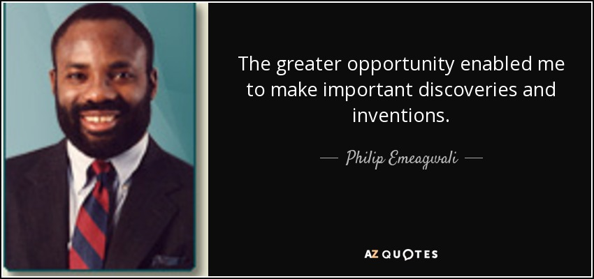 The greater opportunity enabled me to make important discoveries and inventions. - Philip Emeagwali