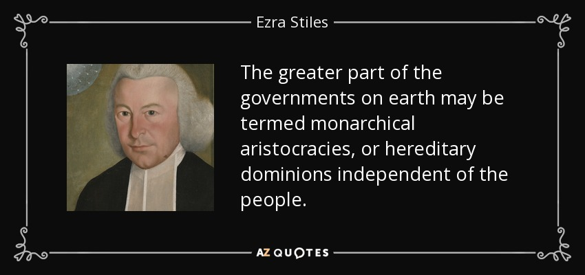 The greater part of the governments on earth may be termed monarchical aristocracies, or hereditary dominions independent of the people. - Ezra Stiles