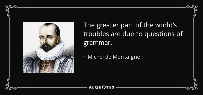 The greater part of the world's troubles are due to questions of grammar. - Michel de Montaigne