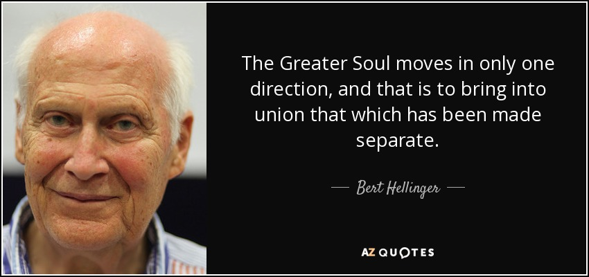 The Greater Soul moves in only one direction, and that is to bring into union that which has been made separate. - Bert Hellinger