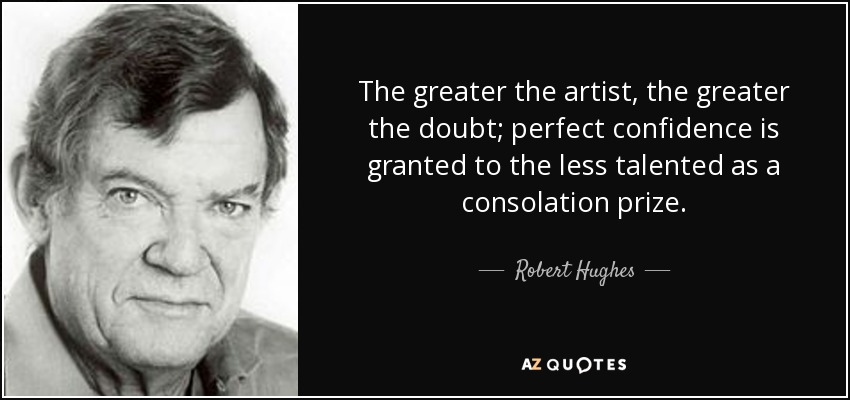 The greater the artist, the greater the doubt; perfect confidence is granted to the less talented as a consolation prize. - Robert Hughes