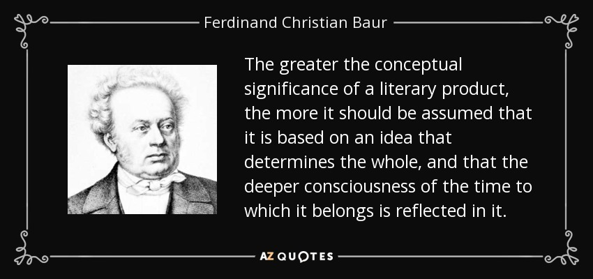 The greater the conceptual significance of a literary product, the more it should be assumed that it is based on an idea that determines the whole, and that the deeper consciousness of the time to which it belongs is reflected in it. - Ferdinand Christian Baur