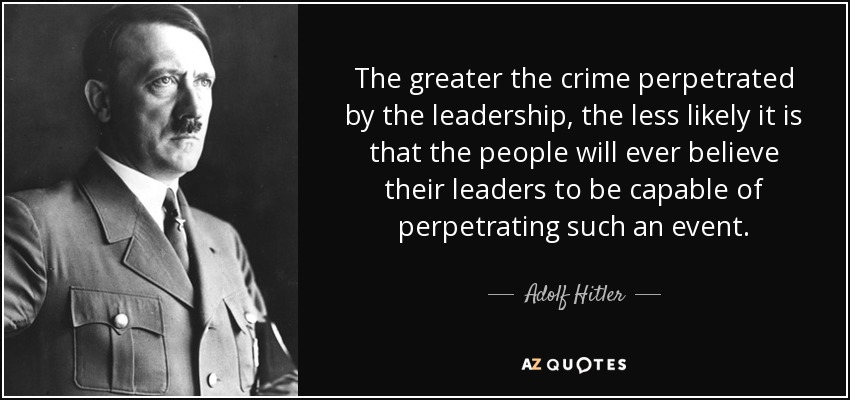 The greater the crime perpetrated by the leadership, the less likely it is that the people will ever believe their leaders to be capable of perpetrating such an event. - Adolf Hitler