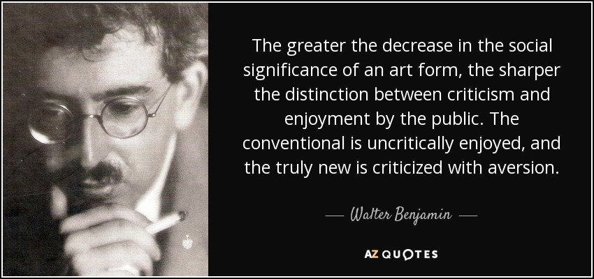 The greater the decrease in the social significance of an art form, the sharper the distinction between criticism and enjoyment by the public. The conventional is uncritically enjoyed, and the truly new is criticized with aversion. - Walter Benjamin
