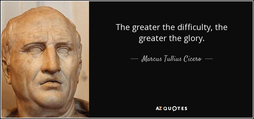 The greater the difficulty, the greater the glory. - Marcus Tullius Cicero