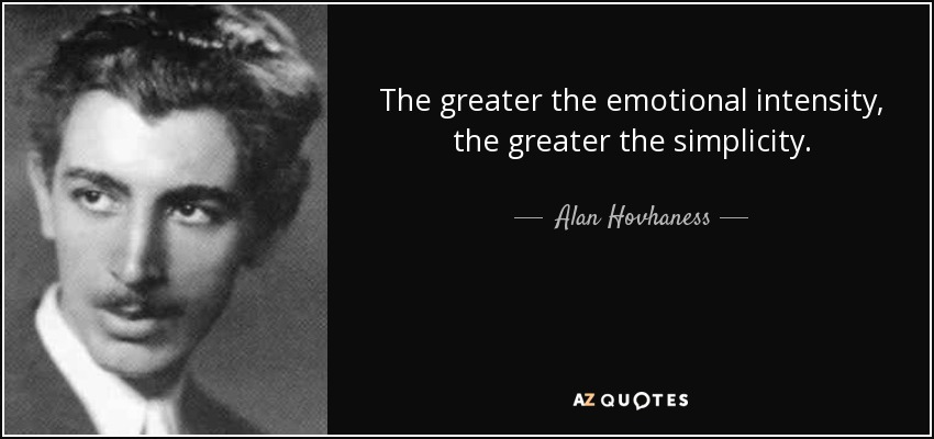 The greater the emotional intensity, the greater the simplicity. - Alan Hovhaness