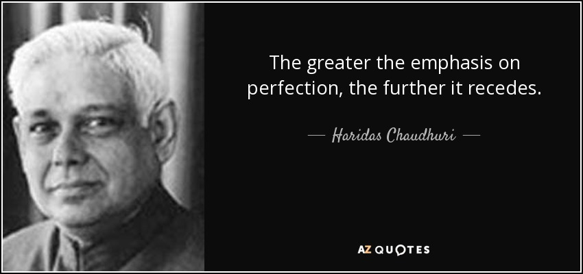 The greater the emphasis on perfection, the further it recedes. - Haridas Chaudhuri