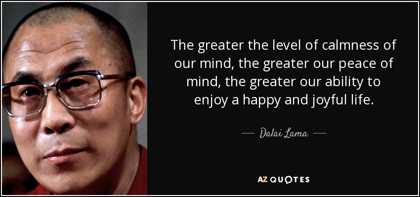 The greater the level of calmness of our mind, the greater our peace of mind, the greater our ability to enjoy a happy and joyful life. - Dalai Lama