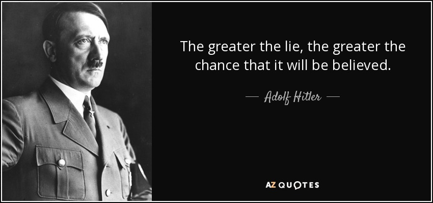 The greater the lie, the greater the chance that it will be believed. - Adolf Hitler