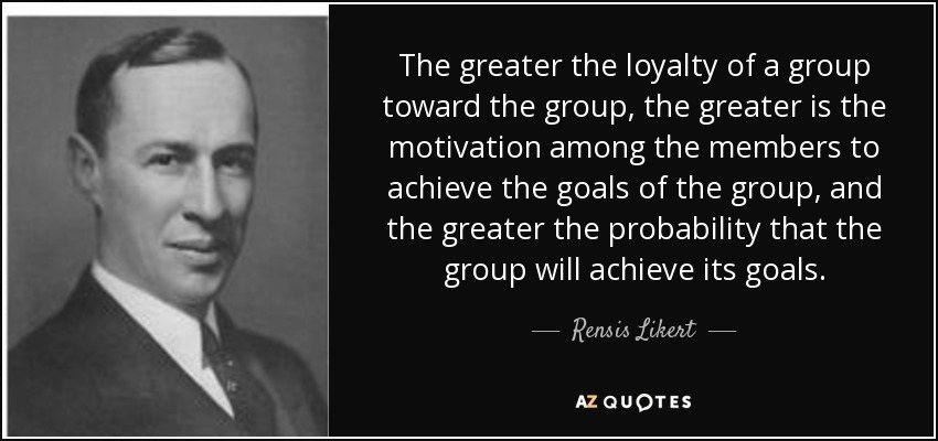 The greater the loyalty of a group toward the group, the greater is the motivation among the members to achieve the goals of the group, and the greater the probability that the group will achieve its goals. - Rensis Likert