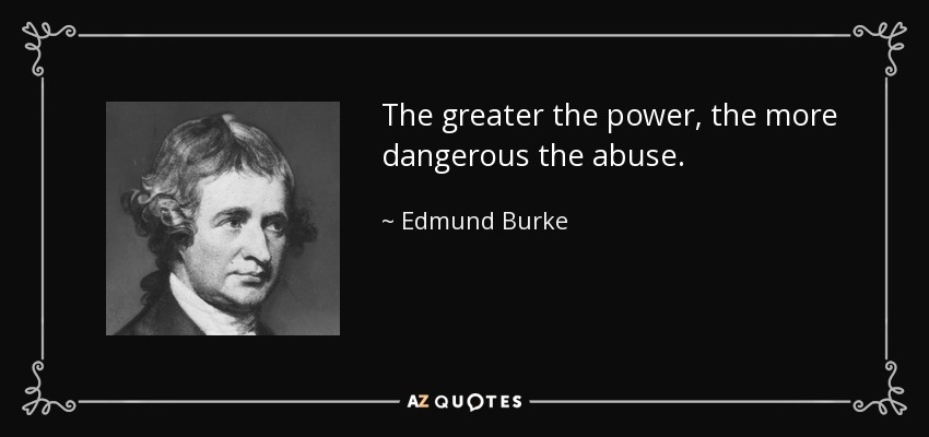 The greater the power, the more dangerous the abuse. - Edmund Burke