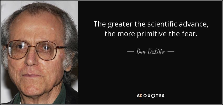 The greater the scientific advance, the more primitive the fear. - Don DeLillo