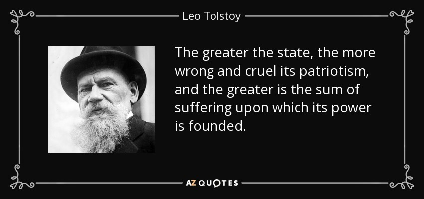 The greater the state, the more wrong and cruel its patriotism, and the greater is the sum of suffering upon which its power is founded. - Leo Tolstoy