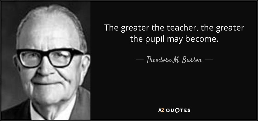 The greater the teacher, the greater the pupil may become. - Theodore M. Burton