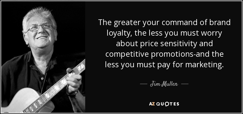 The greater your command of brand loyalty, the less you must worry about price sensitivity and competitive promotions-and the less you must pay for marketing. - Jim Mullen