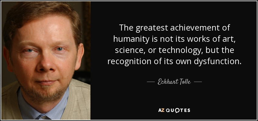 The greatest achievement of humanity is not its works of art, science, or technology, but the recognition of its own dysfunction. - Eckhart Tolle