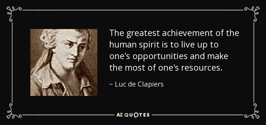 The greatest achievement of the human spirit is to live up to one's opportunities and make the most of one's resources. - Luc de Clapiers