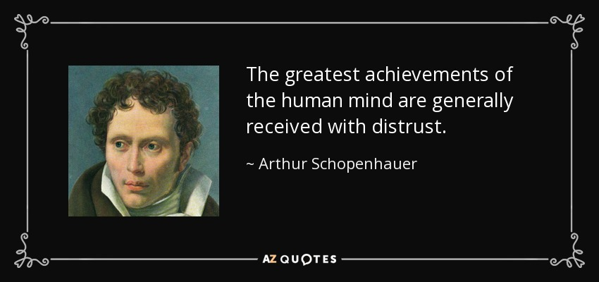 The greatest achievements of the human mind are generally received with distrust. - Arthur Schopenhauer