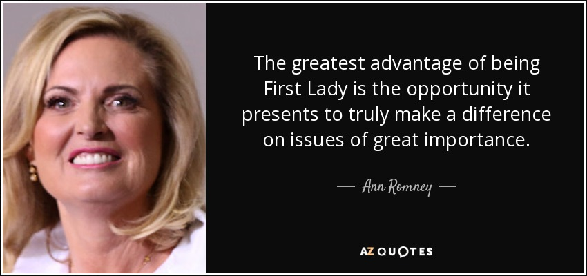 The greatest advantage of being First Lady is the opportunity it presents to truly make a difference on issues of great importance. - Ann Romney