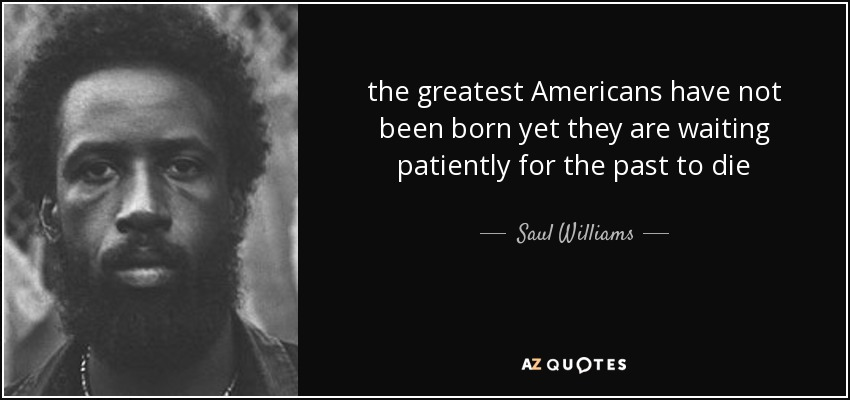 the greatest Americans have not been born yet they are waiting patiently for the past to die - Saul Williams