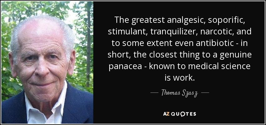 The greatest analgesic, soporific, stimulant, tranquilizer, narcotic, and to some extent even antibiotic - in short, the closest thing to a genuine panacea - known to medical science is work. - Thomas Szasz