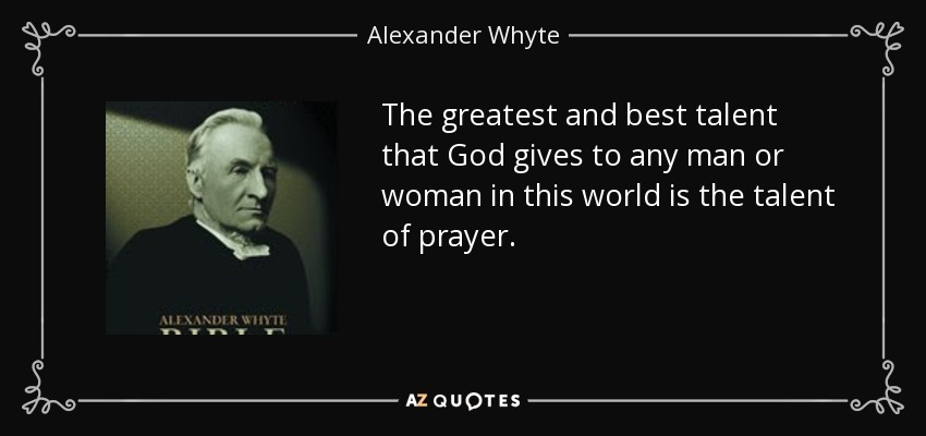 The greatest and best talent that God gives to any man or woman in this world is the talent of prayer. - Alexander Whyte