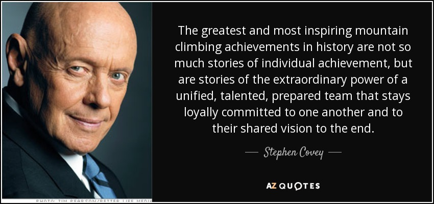 The greatest and most inspiring mountain climbing achievements in history are not so much stories of individual achievement, but are stories of the extraordinary power of a unified, talented, prepared team that stays loyally committed to one another and to their shared vision to the end. - Stephen Covey