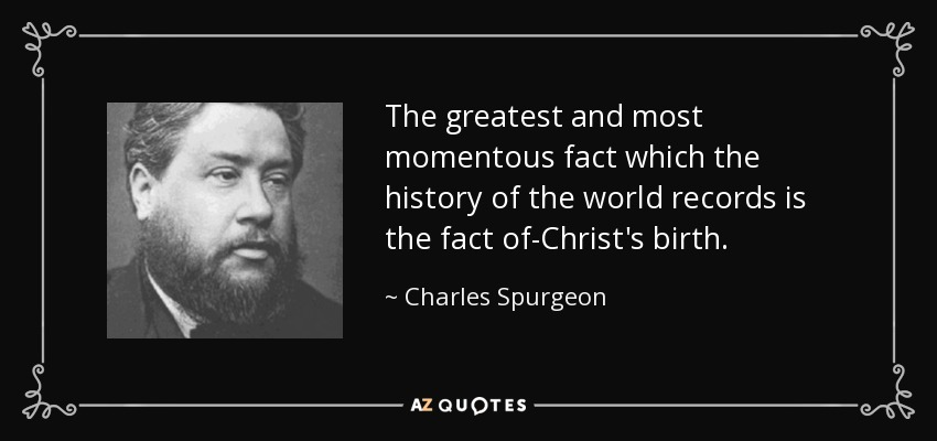 The greatest and most momentous fact which the history of the world records is the fact of-Christ's birth. - Charles Spurgeon