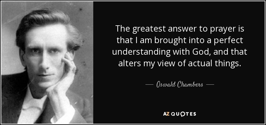 The greatest answer to prayer is that I am brought into a perfect understanding with God, and that alters my view of actual things. - Oswald Chambers