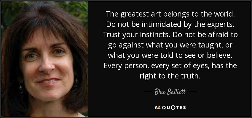 The greatest art belongs to the world. Do not be intimidated by the experts. Trust your instincts. Do not be afraid to go against what you were taught, or what you were told to see or believe. Every person, every set of eyes, has the right to the truth. - Blue Balliett