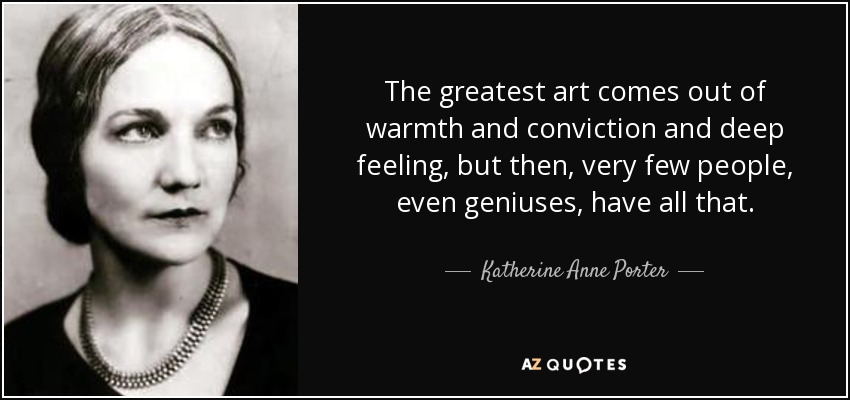 The greatest art comes out of warmth and conviction and deep feeling, but then, very few people, even geniuses, have all that. - Katherine Anne Porter