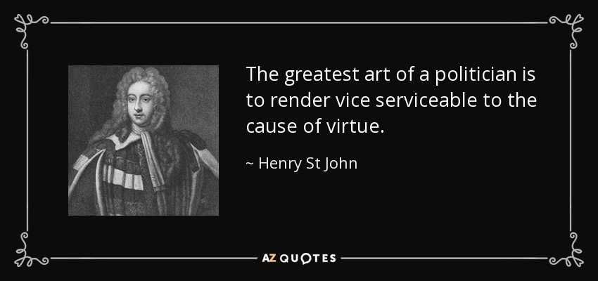 The greatest art of a politician is to render vice serviceable to the cause of virtue. - Henry St John, 1st Viscount Bolingbroke