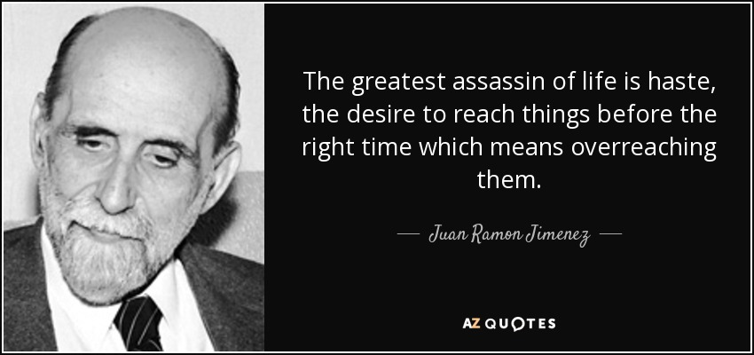 The greatest assassin of life is haste, the desire to reach things before the right time which means overreaching them. - Juan Ramon Jimenez